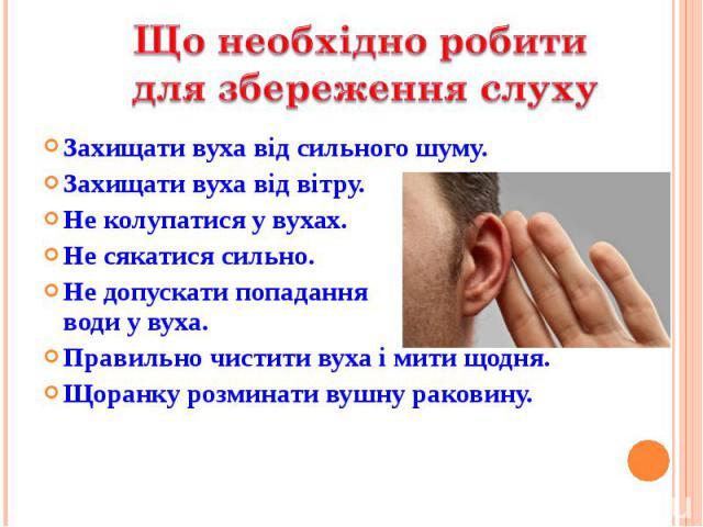 Захищати вуха від сильного шуму. Захищати вуха від сильного шуму. Захищати вуха від вітру. Не колупатися у вухах. Не сякатися сильно. Не допускати попадання води у вуха. Правильно чистити вуха і мити щодня. Щоранку розминати вушну раковину.