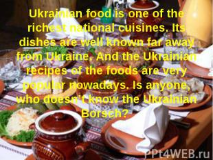 Ukrainian food is one of the richest national cuisines. Its dishes are well know