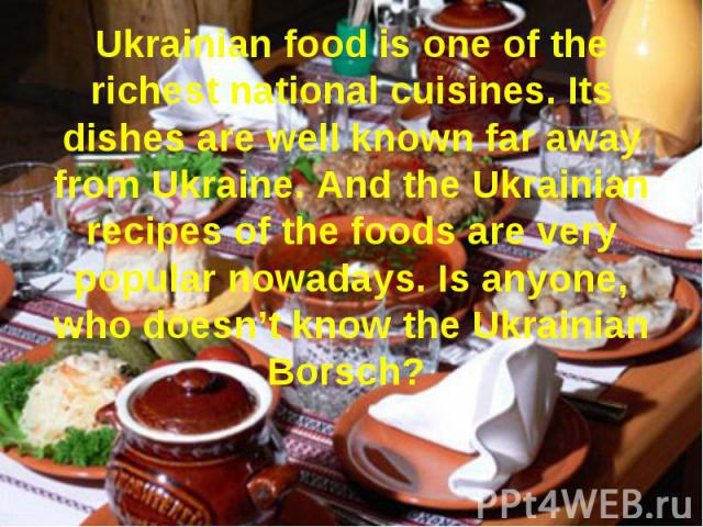 Ukrainian food is one of the richest national cuisines. Its dishes are well known far away from Ukraine. And the Ukrainian recipes of the foods are very popular nowadays. Is anyone, who doesn't know the Ukrainian Borsch?