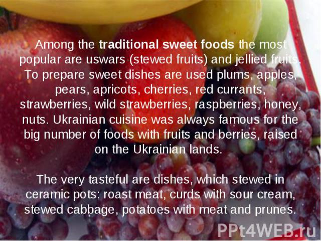 Among the traditional sweet foods the most popular are uswars (stewed fruits) and jellied fruits. To prepare sweet dishes are used plums, apples, pears, apricots, cherries, red currants, strawberries, wild strawberries, raspberries, honey, nuts. Ukr…