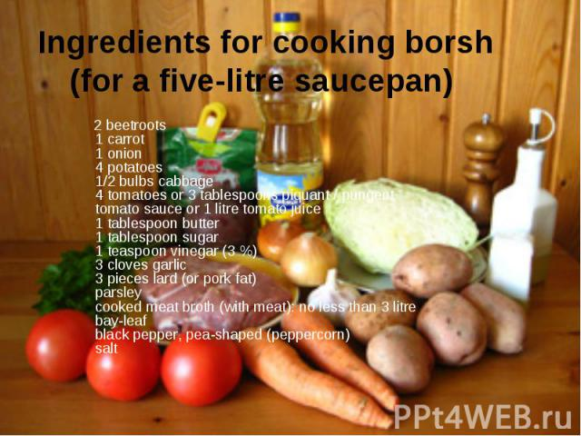 Ingredients for cooking borsh (for a five-litre saucepan) 2 beetroots 1 carrot 1 onion 4 potatoes 1/2 bulbs cabbage 4 tomatoes or 3 tablespoons piquant / pungent tomato sauce or 1 litre tomato juice 1 tablespoon butter 1 tablespoon sugar 1 teaspoon …