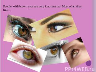 People with brown eyes are very kind-hearted. Most of all they like…