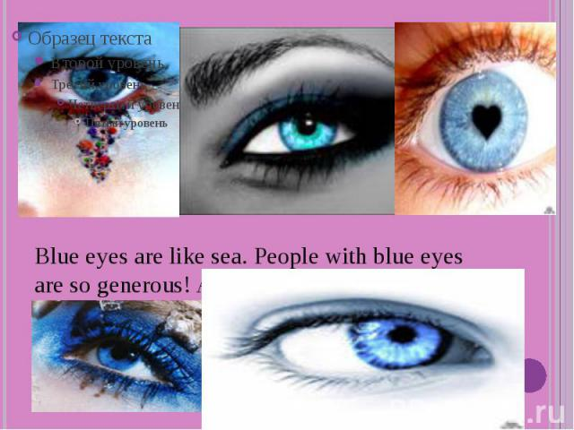 Blue eyes are like sea. People with blue eyes are so generous! And they like…