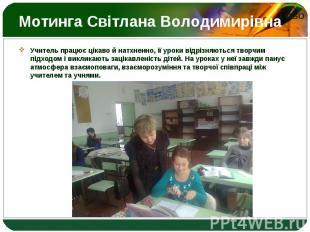 Учитель працює цікаво й натхненно, її уроки відрізняються творчим підходом і вик