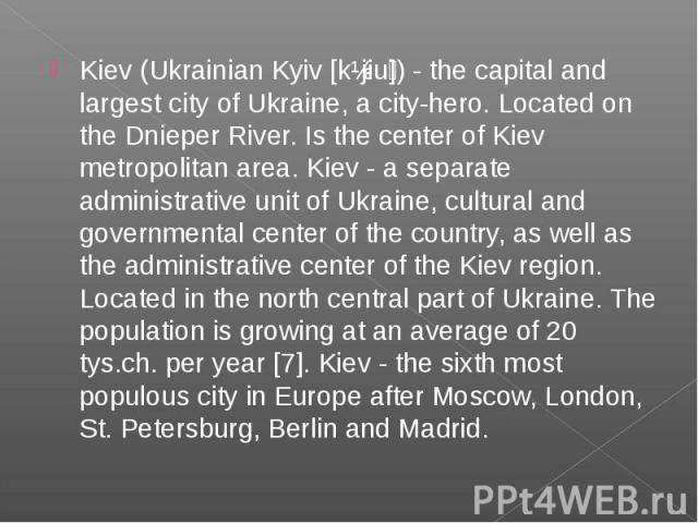 Kiev (Ukrainian Kyiv [kɪjiu ]) - the capital and largest city of Ukraine, a city-hero. Located on the Dnieper River. Is the center of Kiev metropolitan area. Kiev - a separate administrative unit of Ukraine, cultural and governmental center of the c…
