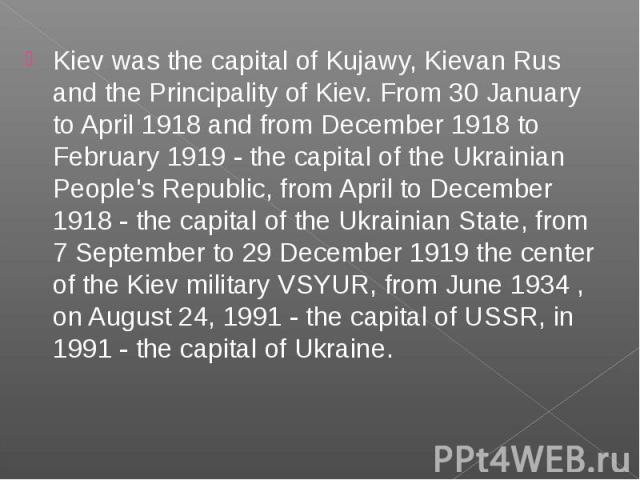 Kiev was the capital of Kujawy, Kievan Rus and the Principality of Kiev. From 30 January to April 1918 and from December 1918 to February 1919 - the capital of the Ukrainian People's Republic, from April to December 1918 - the capital of the Ukraini…