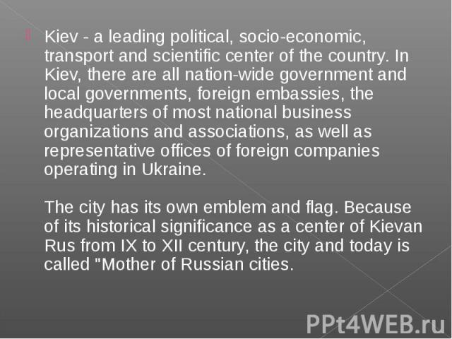 Kiev - a leading political, socio-economic, transport and scientific center of the country. In Kiev, there are all nation-wide government and local governments, foreign embassies, the headquarters of most national business organizations and associat…
