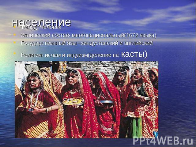 население 1млрд. Человек Этнический состав- многонациональный(1672 языка) Государственный язы –хиндустанский и английский Религия- ислам и индуизм(деление на касты)