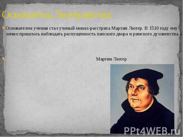 Основатель Лютеранства Основателем учения стал ученый монах-расстрига Мартин Лютер. В 1510 году ему лично пришлось наблюдать распущенность папского двора и римского духовенства. Мартин Лютер