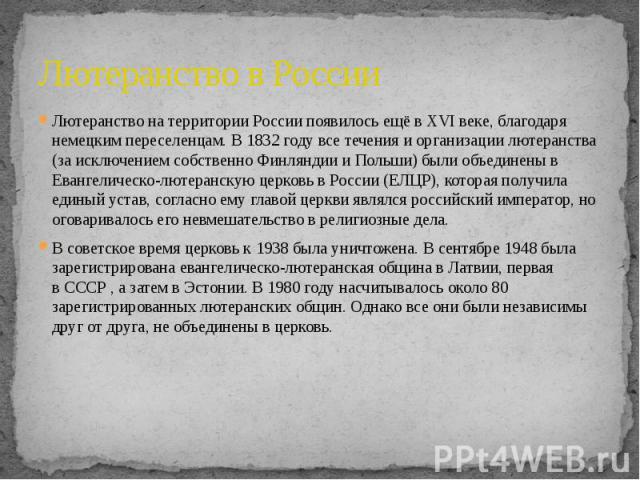 Лютеранство в России Лютеранство на территории России появилось ещё в XVI веке, благодаря немецким переселенцам. В 1832 году все течения и организации лютеранства (за исключением собственно Финляндии и Польши) были объединены в Евангелическо-лютеран…
