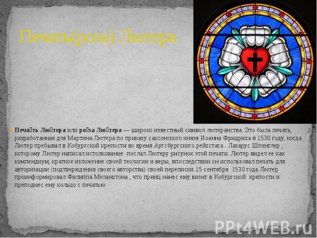 Печать(роза) Лютера Печа ть Лю тераилиро за Лю тера— широко известный символлютеранства. Это былапечать, разработанная дляМартина Лютерапо приказусаксонскогокнязя Иоанна Фридрихав 1530 году…