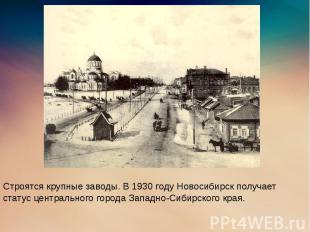 Строятся крупные заводы. В 1930 году Новосибирск получает статус центрального го