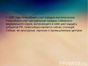 С 1962 года Новосибирск стал городом-миллионником. Новосибирск стал центральным
