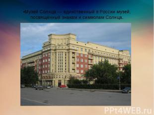 •Музей Солнца — единственный в России музей, посвящённый знакам и символам Солнц