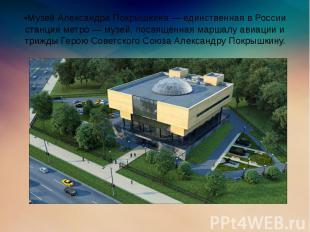 •Музей Александра Покрышкина — единственная в России станция метро — музей, посв