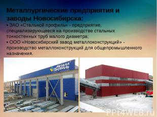 Металлургические предприятия и заводы Новосибирска: • ЗАО «Стальной профиль» - п