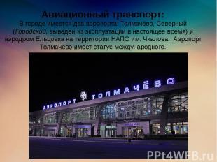 Авиационный транспорт: В городе имеется два аэропорта: Толмачёво, Северный (Горо
