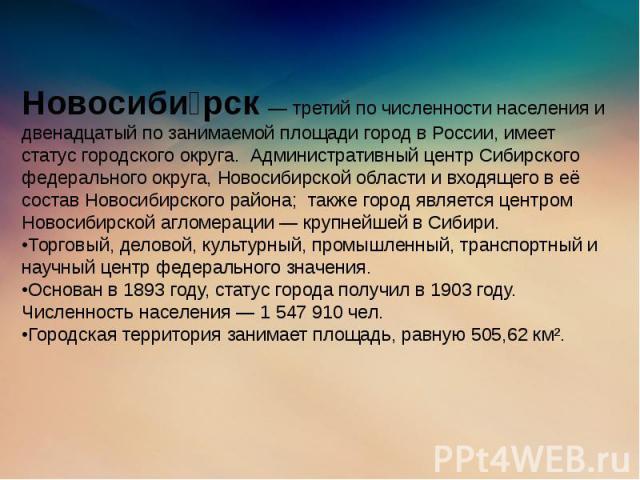 Новосиби рск — третий по численности населения и двенадцатый по занимаемой площади город в России, имеет статус городского округа. Административный центр Сибирского федерального округа, Новосибирской области и входящего в её состав Новосибирского ра…
