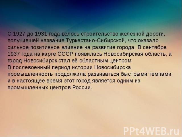 С 1927 до 1931 года велось строительство железной дороги, получившей название Туркестано-Сибирской, что оказало сильное позитивное влияние на развитие города. В сентябре 1937 года на карте СССР появилась Новосибирская область, а город Новосибирск ст…