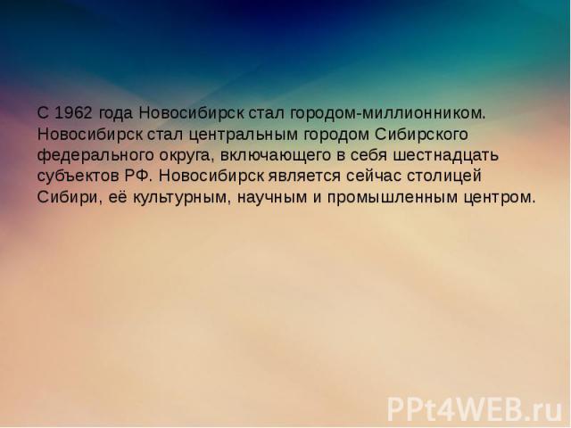 С 1962 года Новосибирск стал городом-миллионником. Новосибирск стал центральным городом Сибирского федерального округа, включающего в себя шестнадцать субъектов РФ. Новосибирск является сейчас столицей Сибири, её культурным, научным и промышленным ц…