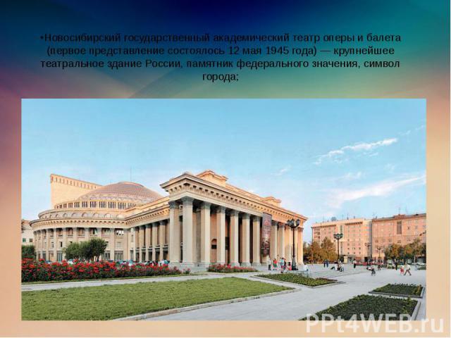 •Новосибирский государственный академический театр оперы и балета (первое представление состоялось 12 мая 1945 года) — крупнейшее театральное здание России, памятник федерального значения, символ города;