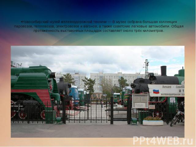 •Новосибирский музей железнодорожной техники — В музее собрана большая коллекция паровозов, тепловозов, электровозов и вагонов, а также советские легковые автомобили. Общая протяжённость выставочных площадок составляет около трёх километров.