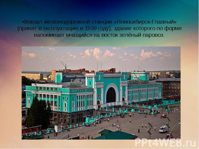 •Вокзал железнодорожной станции «Новосибирск-Главный» (принят в эксплуатацию в 1939 году), здание которого по форме напоминает мчащийся на восток зелёный паровоз.