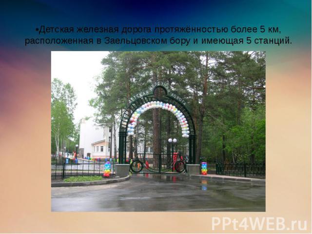 •Детская железная дорога протяжённостью более 5 км, расположенная в Заельцовском бору и имеющая 5 станций.