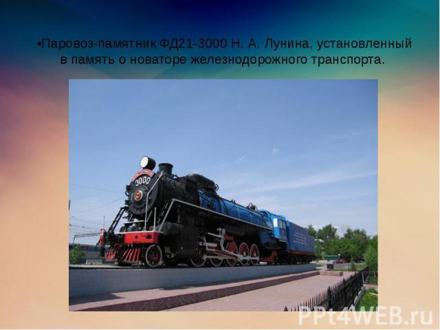 •Паровоз-памятник ФД21-3000 Н. А. Лунина, установленный в память о новаторе железнодорожного транспорта.