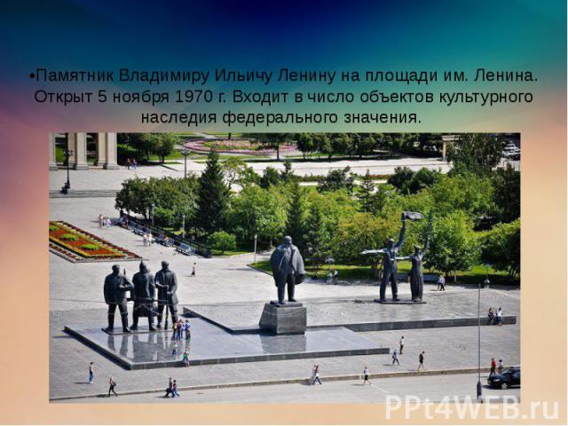 •Памятник Владимиру Ильичу Ленину на площади им. Ленина. Открыт 5 ноября 1970 г. Входит в число объектов культурного наследия федерального значения.