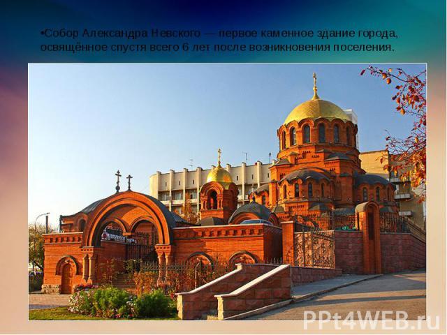 •Собор Александра Невского — первое каменное здание города, освящённое спустя всего 6 лет после возникновения поселения.