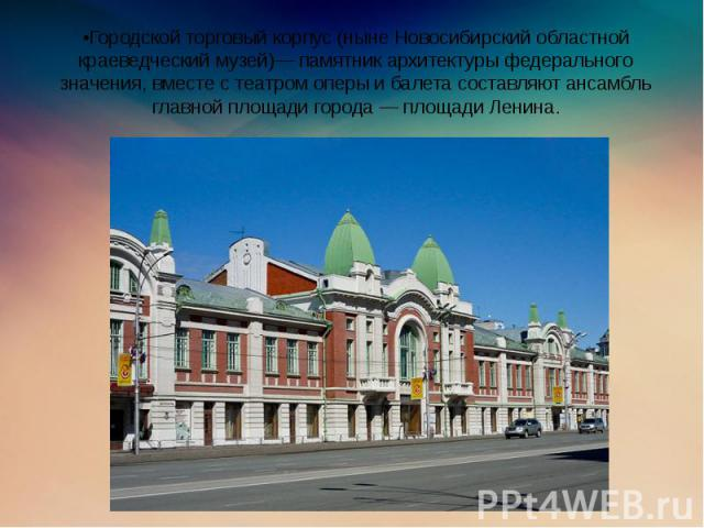 •Городской торговый корпус (ныне Новосибирский областной краеведческий музей)— памятник архитектуры федерального значения, вместе с театром оперы и балета составляют ансамбль главной площади города — площади Ленина.