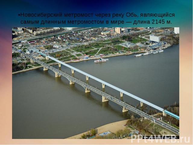 •Новосибирский метромост через реку Обь, являющийся самым длинным метромостом в мире — длина 2145 м.