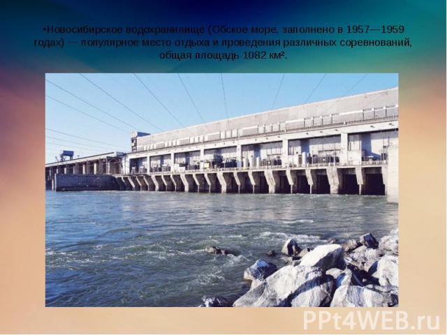 •Новосибирское водохранилище (Обское море, заполнено в 1957—1959 годах) — популярное место отдыха и проведения различных соревнований, общая площадь 1082 км².