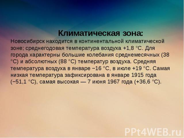 Климатическая зона: Новосибирск находится в континентальной климатической зоне; среднегодовая температура воздуха +1,8 °C. Для города характерны большие колебания среднемесячных (38 °C) и абсолютных (88 °C) температур воздуха. Средняя температура во…