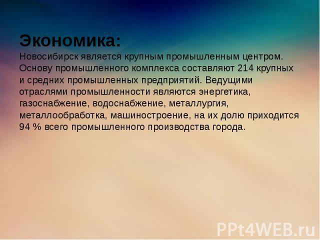 Экономика: Новосибирск является крупным промышленным центром. Основу промышленного комплекса составляют 214 крупных и средних промышленных предприятий. Ведущими отраслями промышленности являются энергетика, газоснабжение, водоснабжение, металлургия,…