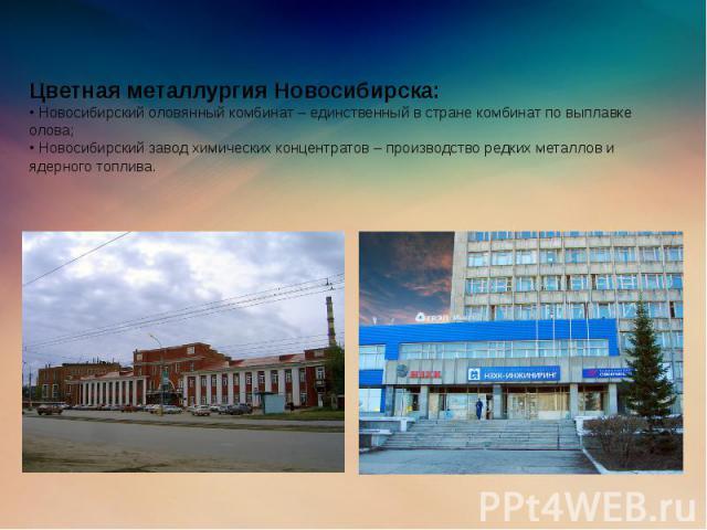 Цветная металлургия Новосибирска: • Новосибирский оловянный комбинат – единственный в стране комбинат по выплавке олова; • Новосибирский завод химических концентратов – производство редких металлов и ядерного топлива.