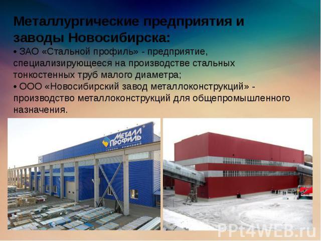 Металлургические предприятия и заводы Новосибирска: • ЗАО «Стальной профиль» - предприятие, специализирующееся на производстве стальных тонкостенных труб малого диаметра; • ООО «Новосибирский завод металлоконструкций» - производство металлоконструкц…