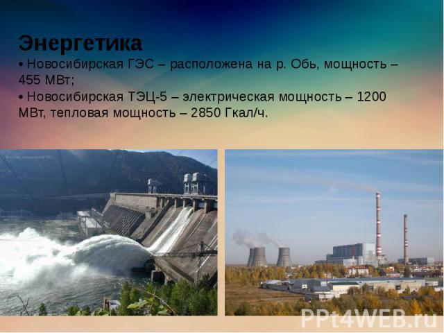 Энергетика • Новосибирская ГЭС – расположена на р. Обь, мощность – 455 МВт; • Новосибирская ТЭЦ-5 – электрическая мощность – 1200 МВт, тепловая мощность – 2850 Гкал/ч.