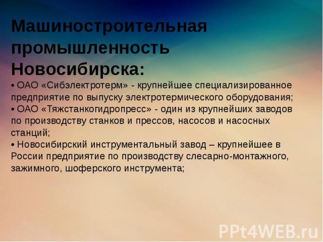 Машиностроительная промышленность Новосибирска: • ОАО «Сибэлектротерм» - крупнейшее специализированное предприятие по выпуску электротермического оборудования; • ОАО «Тяжстанкогидропресс» - один из крупнейших заводов по производству станков и прессо…