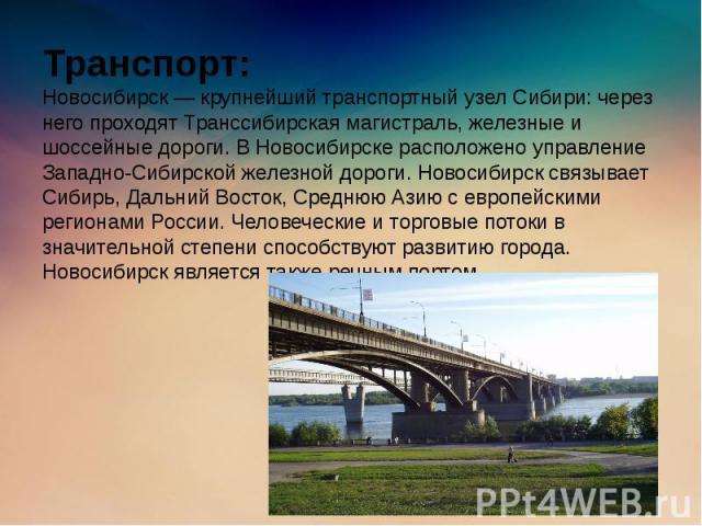 Транспорт: Новосибирск — крупнейший транспортный узел Сибири: через него проходят Транссибирская магистраль, железные и шоссейные дороги. В Новосибирске расположено управление Западно-Сибирской железной дороги. Новосибирск связывает Сибирь, Дальний …