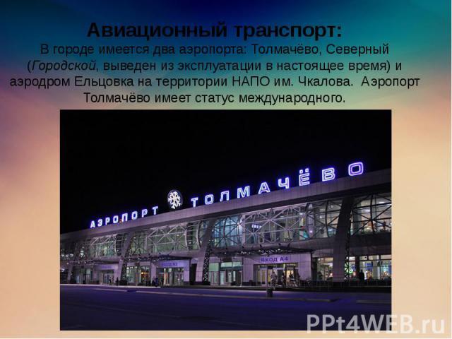Авиационный транспорт: В городе имеется два аэропорта: Толмачёво, Северный (Городской, выведен из эксплуатации в настоящее время) и аэродром Ельцовка на территории НАПО им. Чкалова. Аэропорт Толмачёво имеет статус международного.