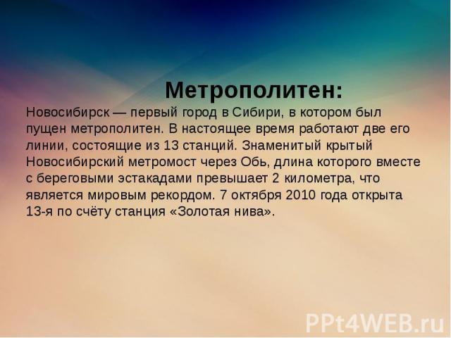 Метрополитен: Новосибирск — первый город в Сибири, в котором был пущен метрополитен. В настоящее время работают две его линии, состоящие из 13 станций. Знаменитый крытый Новосибирский метромост через Обь, длина которого вместе с береговыми эстакадам…