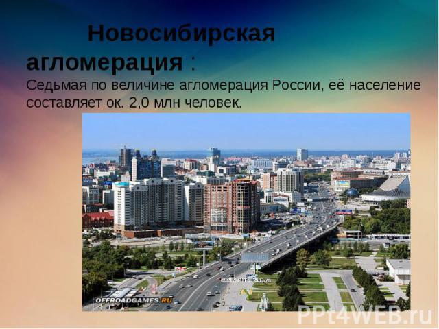 Новосибирская агломерация : Cедьмая по величине агломерация России, её население составляет ок. 2,0 млн человек.