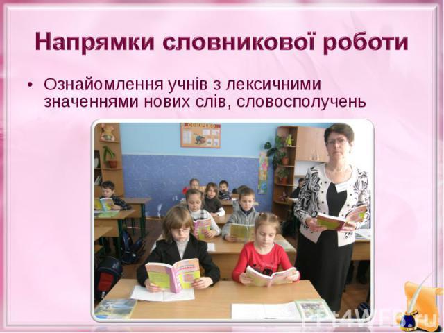 Ознайомлення учнів з лексичними значеннями нових слів, словосполучень Ознайомлення учнів з лексичними значеннями нових слів, словосполучень