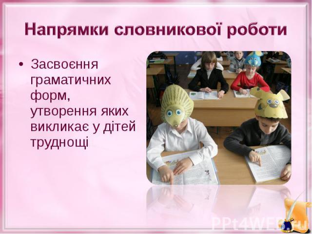Засвоєння граматичних форм, утворення яких викликає у дітей труднощі Засвоєння граматичних форм, утворення яких викликає у дітей труднощі