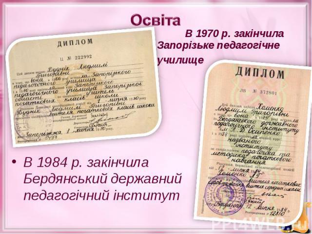 В 1970 р. закінчила Запорізьке педагогічне училище В 1970 р. закінчила Запорізьке педагогічне училище