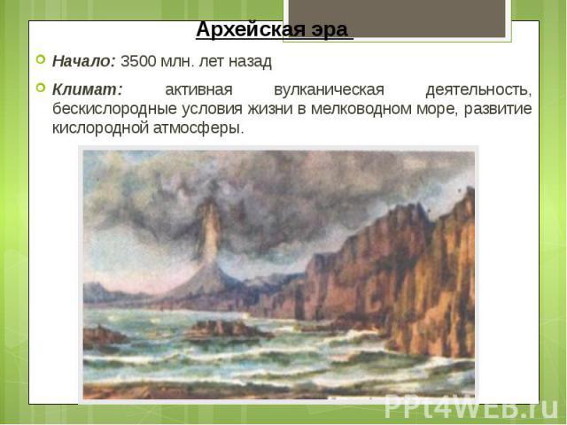 Архейская эра Начало: 3500 млн. лет назад Климат: активная вулканическая деятельность, бескислородные условия жизни в мелководном море, развитие кислородной атмосферы.