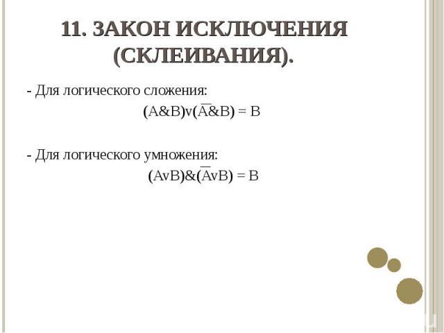 - Для логического сложения: - Для логического сложения: (A&B)v(A&B) = B - Для логического умножения: (AvB)&(AvB) = B