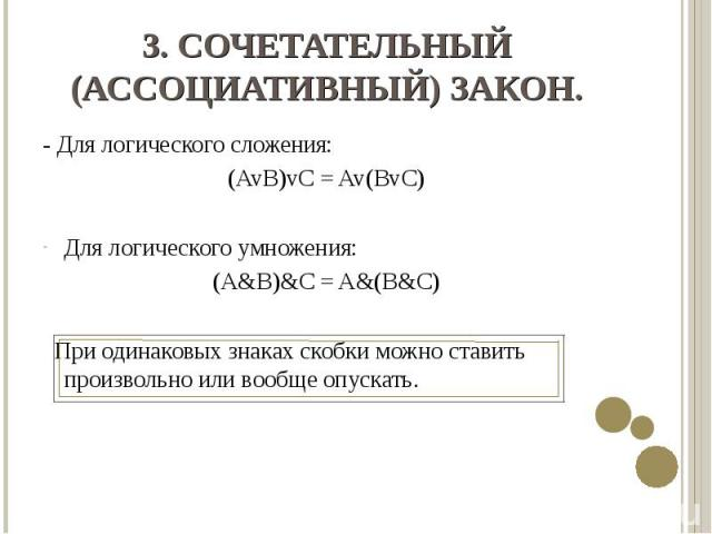 - Для логического сложения: - Для логического сложения: (AvB)vC = Av(BvC) Для логического умножения: (A&B)&C = A&(B&C) При одинаковых знаках скобки можно ставить произвольно или вообще опускать.
